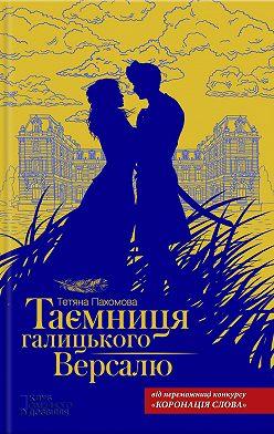 Тетяна Пахомова - Таємниця галицького Версалю