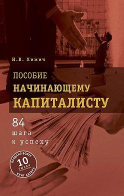 Николай Химич - Пособие начинающему капиталисту. 84 шага к успеху