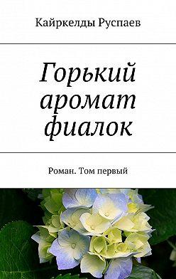 Кайркелды Руспаев - Горький аромат фиалок. Роман. Том первый