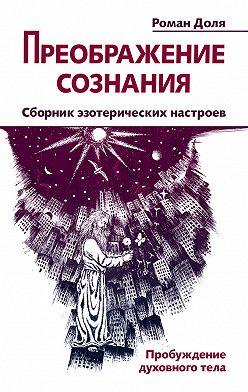 Роман Доля - Преображение сознания. Сборник эзотерических настроев. Пробуждение духовного тела