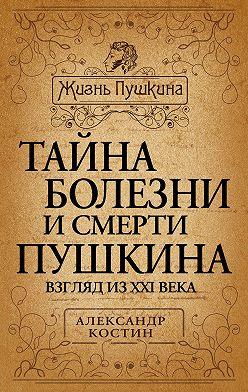 Александр Костин - Тайна болезни и смерти Пушкина