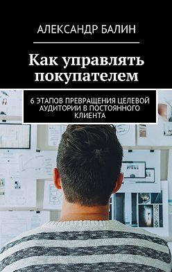 Александр Балин - Как управлять покупателем. 6этапов превращения целевой аудитории впостоянного клиента