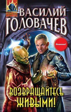 Василий Головачев - Возвращайтесь живыми!