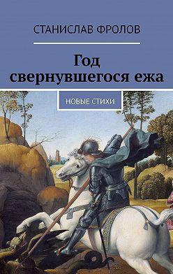 Станислав Фролов - Год свернувшегосяежа. Новые стихи