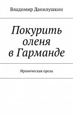 Владимир Данилушкин - Покурить оленя вГарманде. Ироническая проза