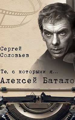 Сергей Соловьев - Те, с которыми я… Алексей Баталов