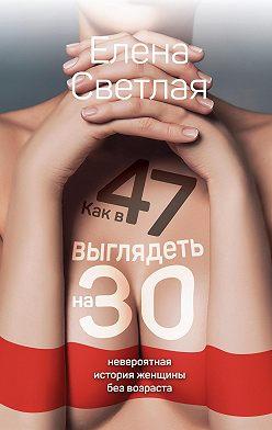 Елена Светлая - Как в 47 выглядеть на 30. Невероятная история женщины без возраста