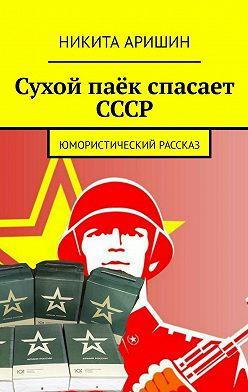 Никита Аришин - Сухой паёк спасает СССР. Юмористический рассказ