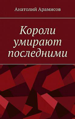 Анатолий Арамисов - Короли умирают последними