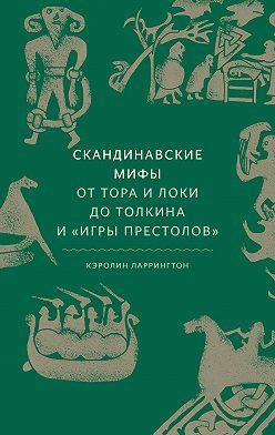 Кэролайн Ларрингтон - Скандинавские мифы: от Тора и Локи до Толкина и «Игры престолов»