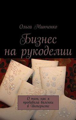 Ольга Минченко - Бизнес нарукоделии. Отом, как я продавала валенки в Интернете