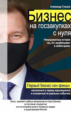 Александр Гуськов - Бизнес нагосзакупках снуля: Непридуманные истории тех, кто зарабатывает влюбой кризис