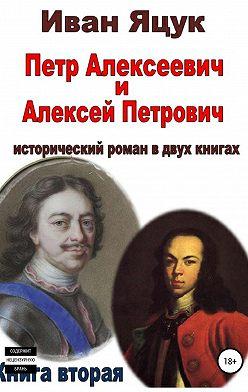 Иван Яцук - Петр Алексеевич и Алексей Петрович. Исторический роман. Книга вторая