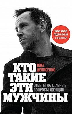 Олег Денисенко - Кто такие эти мужчины? Ответы на главные вопросы женщин