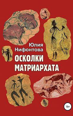 Юлия Нифонтова - Осколки матриархата
