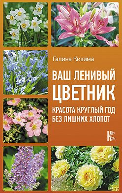 Галина Кизима - Ваш ленивый цветник. Красота круглый год без лишних хлопот