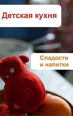Илья Мельников - Детская кухня. Сладости и напитки