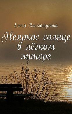 Елена Хисматулина - Неяркое солнце влёгком миноре