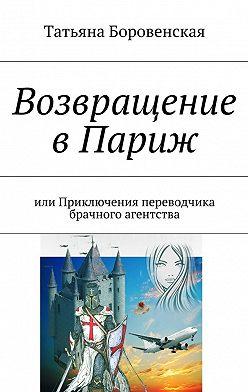 Татьяна Боровенская - Возвращение вПариж. Или приключения переводчика брачного агентства