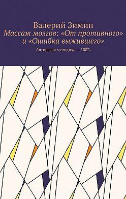 Валерий Зимин - Массаж мозгов: «Отпротивного» и«Ошибка выжившего». Авторская методика – 100%