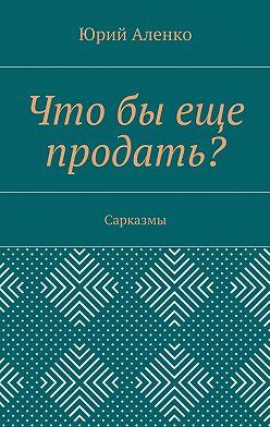 Юрий Аленко - Чтобы еще продать? Сарказмы