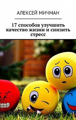 Алексей Мичман - 17 способов улучшить качество жизни и снизить стресс