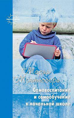 Мария Монтессори - Самовоспитание и самообучение в начальной школе (сборник)
