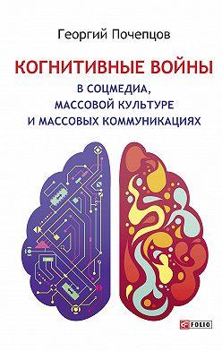 Георгий Почепцов - Когнитивные войны в соцмедиа, массовой культуре и массовых коммуникациях