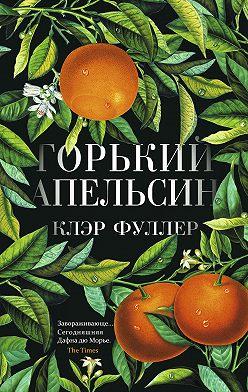 Клэр Фуллер - Горький апельсин