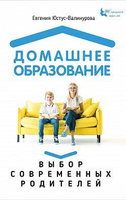 Евгения Юстус-Валинурова - Домашнее образование. Выбор современных родителей