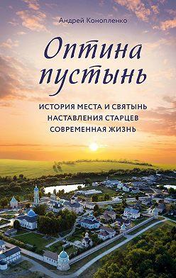 Андрей Конопленко - Оптина пустынь. История места и святынь. Наставления старцев. Современная жизнь