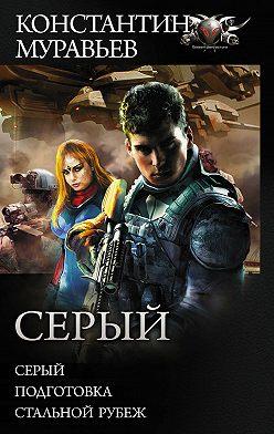 Константин Муравьёв - Серый: Серый. Подготовка. Стальной рубеж