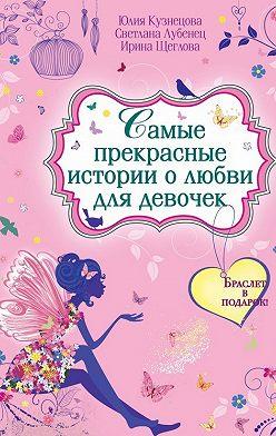 Ирина Щеглова - Самые прекрасные истории о любви для девочек