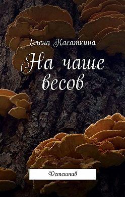 Елена Касаткина - Начаше весов. Детектив