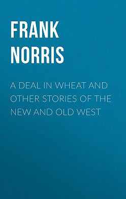 Frank Norris - A Deal in Wheat and Other Stories of the New and Old West