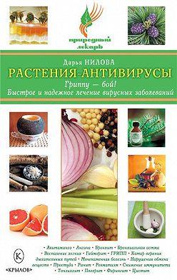 Дарья Нилова - Растения-антивирусы. Гриппу – бой! Быстрое и надежное лечение вирусных заболеваний