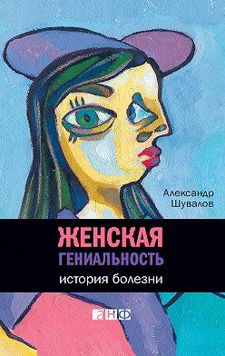Александр Шувалов - Женская гениальность. История болезни