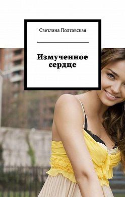 Светлана Полтавская - Измученное сердце