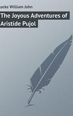 William Locke - The Joyous Adventures of Aristide Pujol