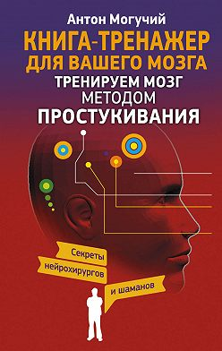 Антон Могучий - Тренируем мозг методом простукивания. Секреты нейрохирургов и шаманов