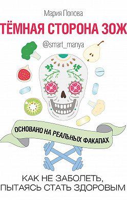 Мария Попова - Темная сторона ЗОЖ. Как не заболеть, пытаясь быть здоровым