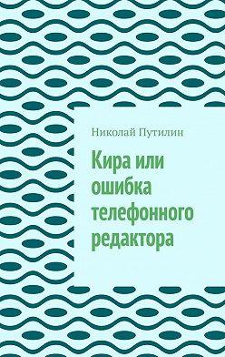 Николай Путилин - Кира или ошибка телефонного редактора