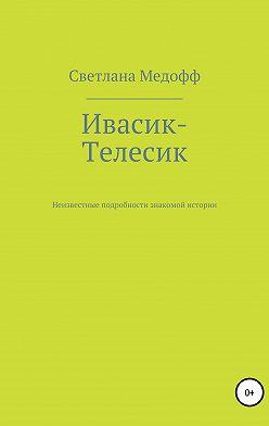 Светлана Медофф - Ивасик-Телесик. Неизвестные подробности знакомой истории