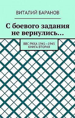 Виталий Баранов - Сбоевого задания невернулись… ВВС РККА 1941—1945. Книга вторая