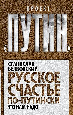 Станислав Белковский - Русское счастье по-путински. Что нам надо