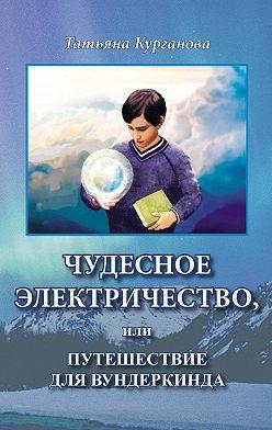 Татьяна Курганова - Чудесное электричество, или Путешествие для вундеркинда