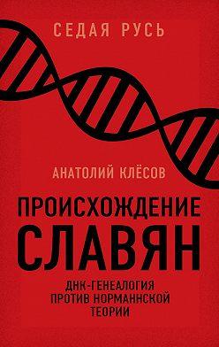 Анатолий Клёсов - Происхождение славян. ДНК-генеалогия против «норманнской теории»