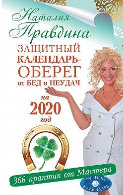 Наталия Правдина - Защитный календарь-оберег от бед и неудач на 2020 год. 366 практик от Мастера. Лунный календарь