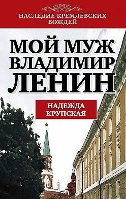 Надежда Крупская - Мой муж – Владимир Ленин