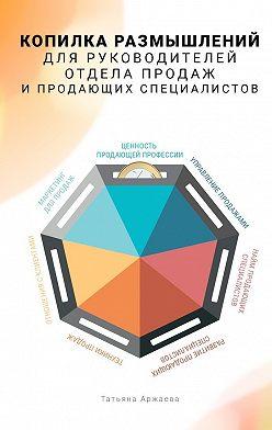 Татьяна Аржаева - Копилка размышлений для руководителей отдела продаж и продающих специалистов